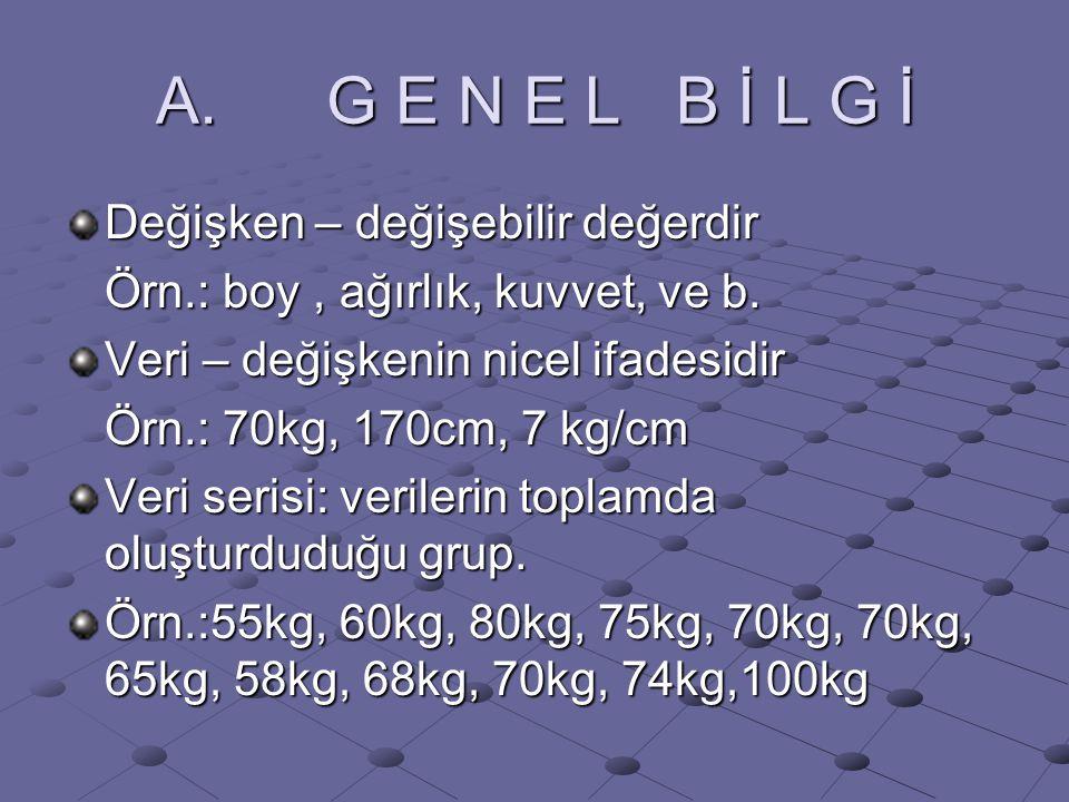 A. G E N E L B İ L G İ Değişken – değişebilir değerdir Örn.: boy, ağırlık, kuvvet, ve b. Veri – değişkenin nicel ifadesidir Örn.: 70kg, 170cm, 7 kg/cm