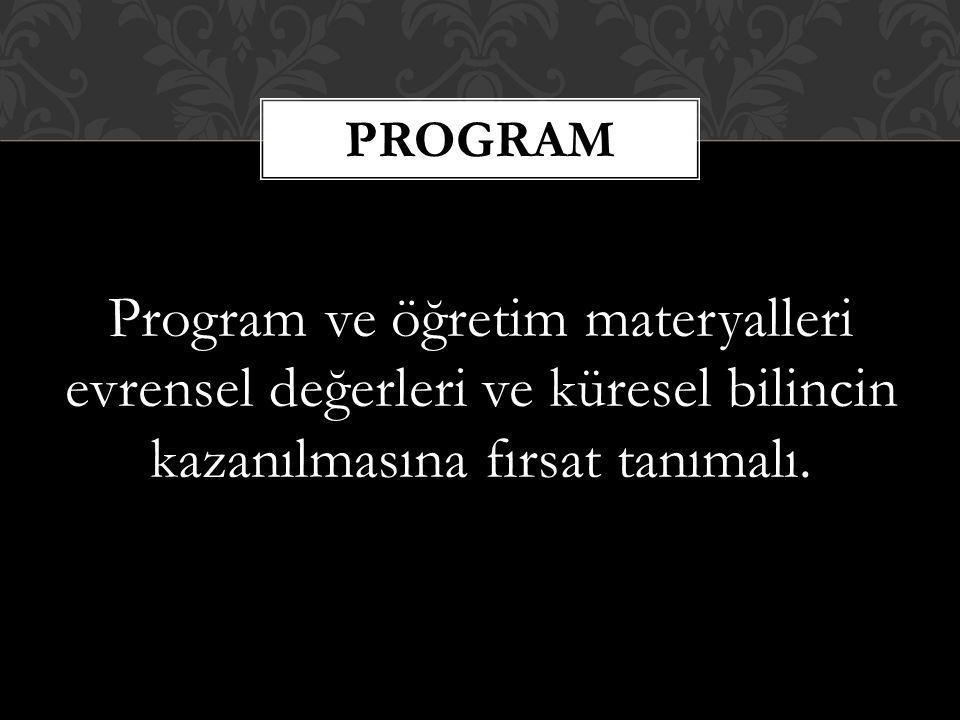 Program ve öğretim materyalleri evrensel değerleri ve küresel bilincin kazanılmasına fırsat tanımalı. PROGRAM