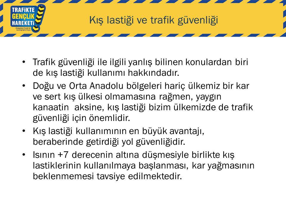 • Trafik güvenliği ile ilgili yanlış bilinen konulardan biri de kış lastiği kullanımı hakkındadır. • Doğu ve Orta Anadolu bölgeleri hariç ülkemiz bir