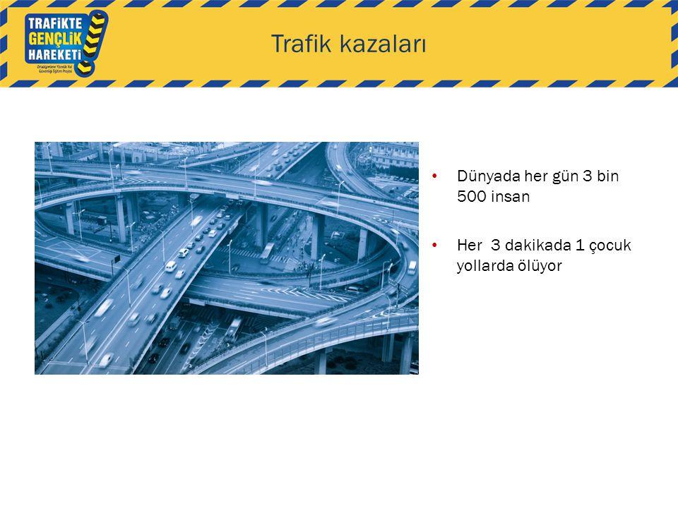 Trafik kazaları • Dünyada her gün 3 bin 500 insan • Her 3 dakikada 1 çocuk yollarda ölüyor