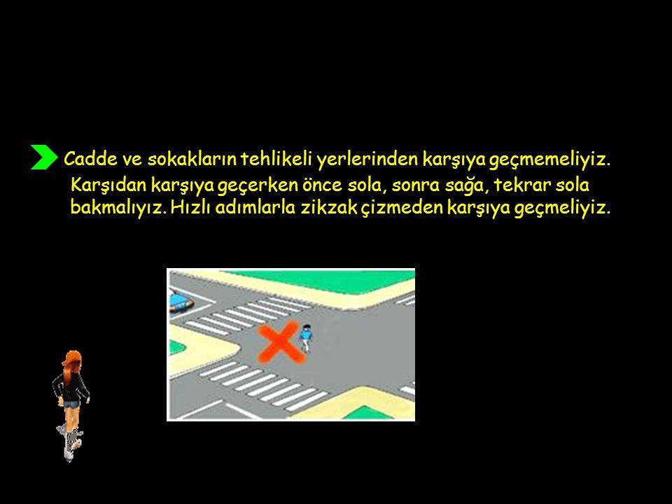 Cadde ve sokakların tehlikeli yerlerinden karşıya geçmemeliyiz. Karşıdan karşıya geçerken önce sola, sonra sağa, tekrar sola bakmalıyız. Hızlı adımlar