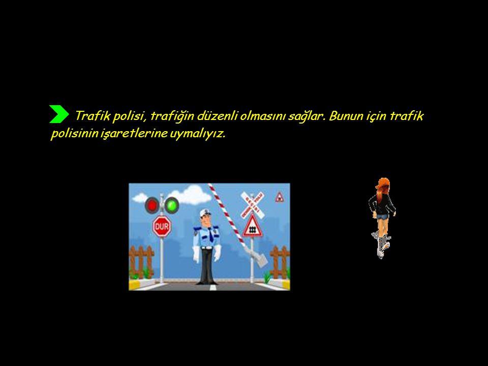 Trafik polisi, trafiğin düzenli olmasını sağlar. Bunun için trafik polisinin işaretlerine uymalıyız.
