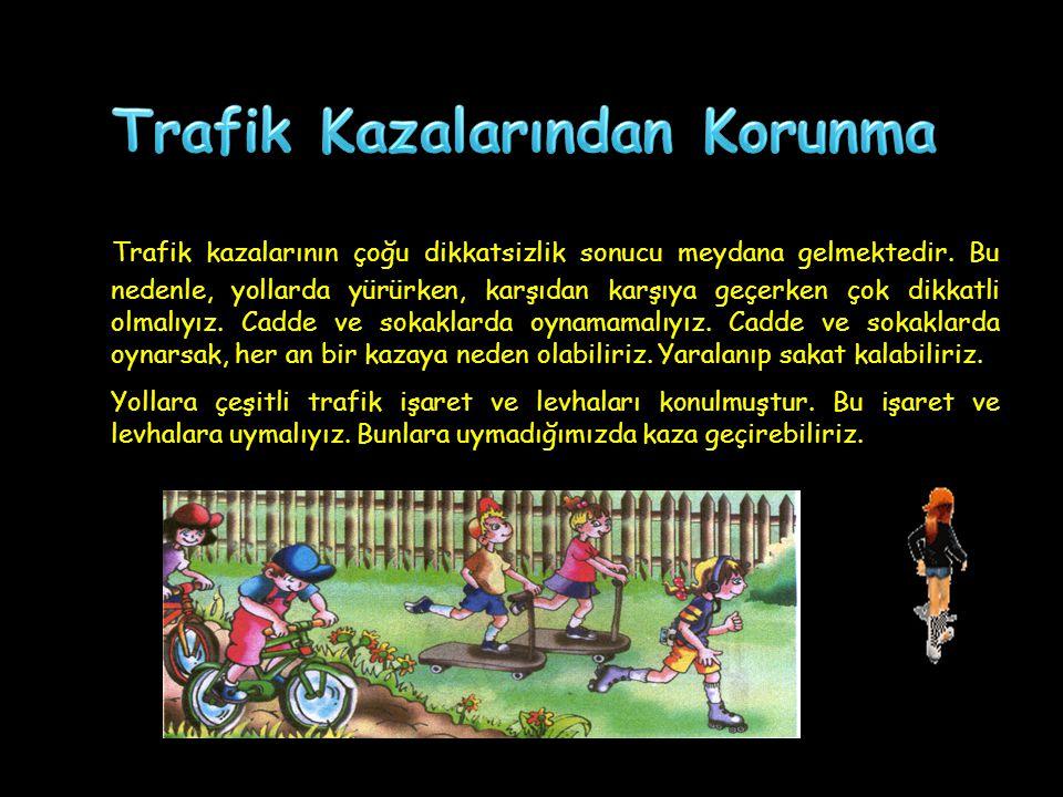 Trafik kazalarının çoğu dikkatsizlik sonucu meydana gelmektedir. Bu nedenle, yollarda yürürken, karşıdan karşıya geçerken çok dikkatli olmalıyız. Cadd