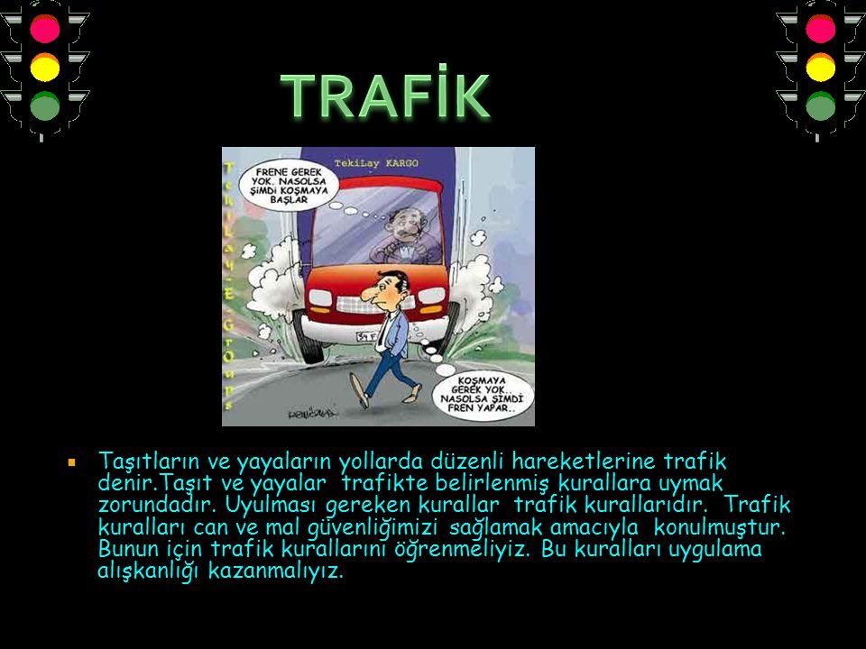  Taşıtların ve yayaların yollarda düzenli hareketlerine trafik denir.Taşıt ve yayalar trafikte belirlenmiş kurallara uymak zorundadır. Uyulması gerek