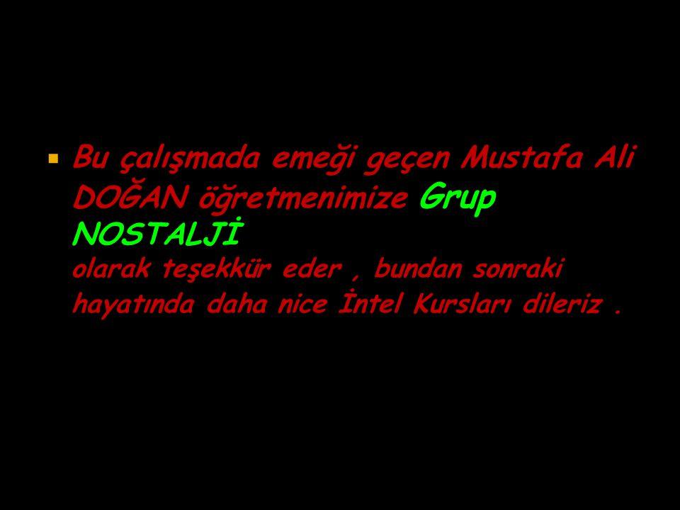 Bu çalışmada emeği geçen Mustafa Ali DOĞAN öğretmenimize Grup NOSTALJİ olarak teşekkür eder, bundan sonraki hayatında daha nice İntel Kursları diler