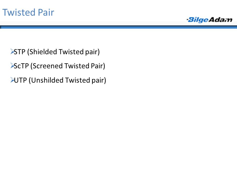 Twisted Pair  STP (Shielded Twisted pair)  ScTP (Screened Twisted Pair)  UTP (Unshilded Twisted pair)