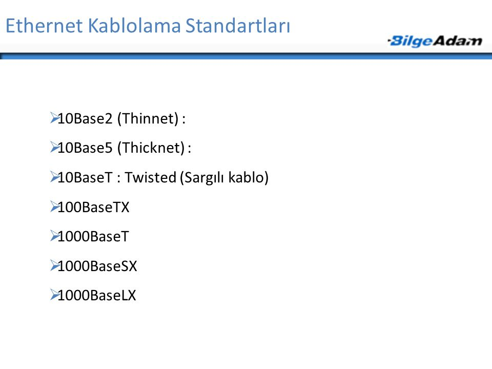Ethernet Kablolama Standartları  10Base2 (Thinnet) :  10Base5 (Thicknet) :  10BaseT : Twisted (Sargılı kablo)  100BaseTX  1000BaseT  1000BaseSX