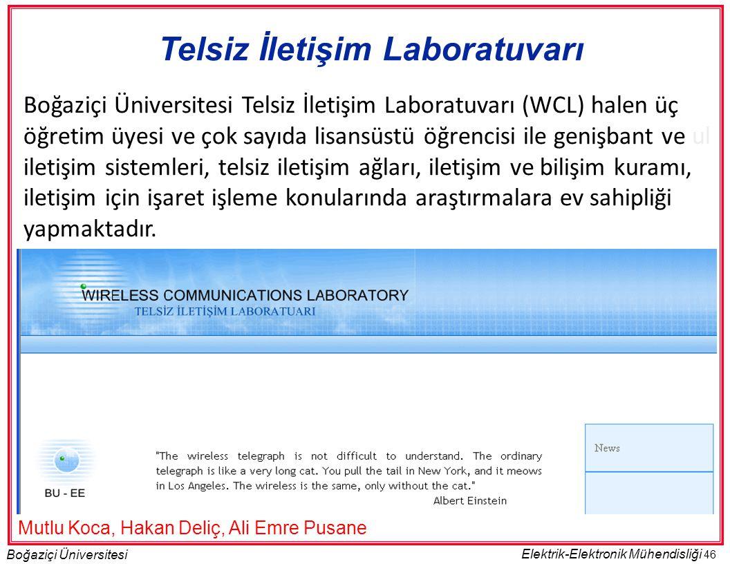 46 Boğaziçi Üniversitesi Elektrik-Elektronik Mühendisliği Telsiz İletişim Laboratuvarı Boğaziçi Üniversitesi Telsiz İletişim Laboratuvarı (WCL) halen üç öğretim üyesi ve çok sayıda lisansüstü öğrencisi ile genişbant ve ul iletişim sistemleri, telsiz iletişim ağları, iletişim ve bilişim kuramı, iletişim için işaret işleme konularında araştırmalara ev sahipliği yapmaktadır.
