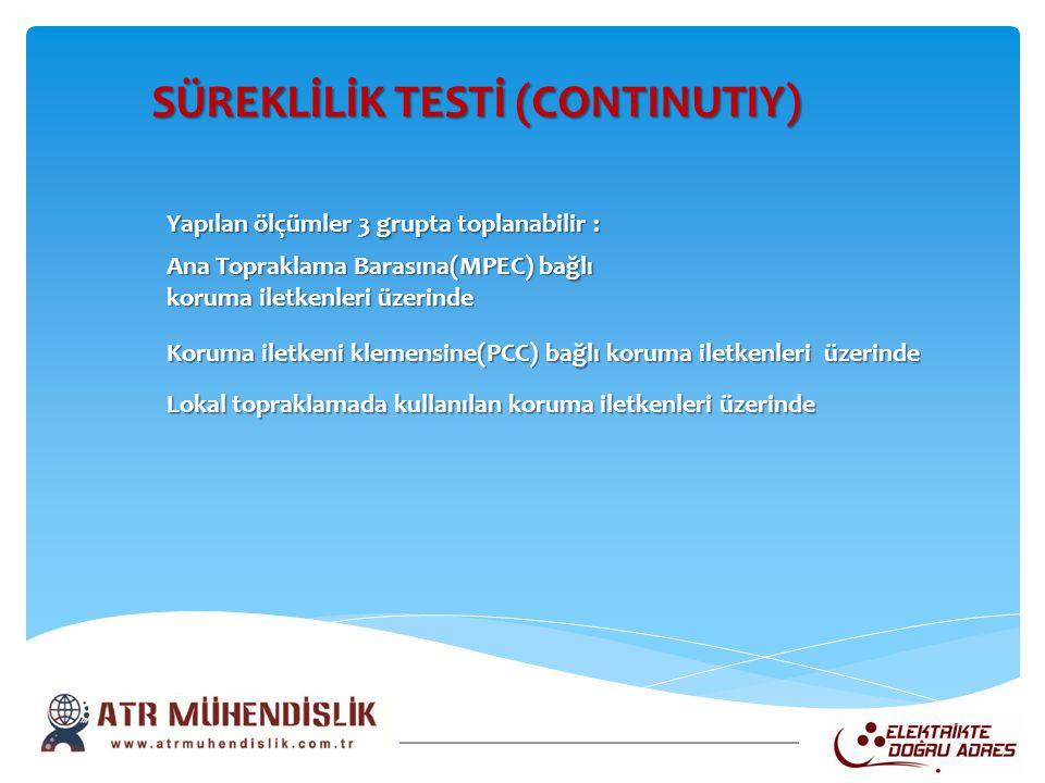 SÜREKLİLİK TESTİ (CONTINUTIY) SÜREKLİLİK TESTİ (CONTINUTIY) Yapılan ölçümler 3 grupta toplanabilir : Ana Topraklama Barasına(MPEC) bağlı koruma iletke