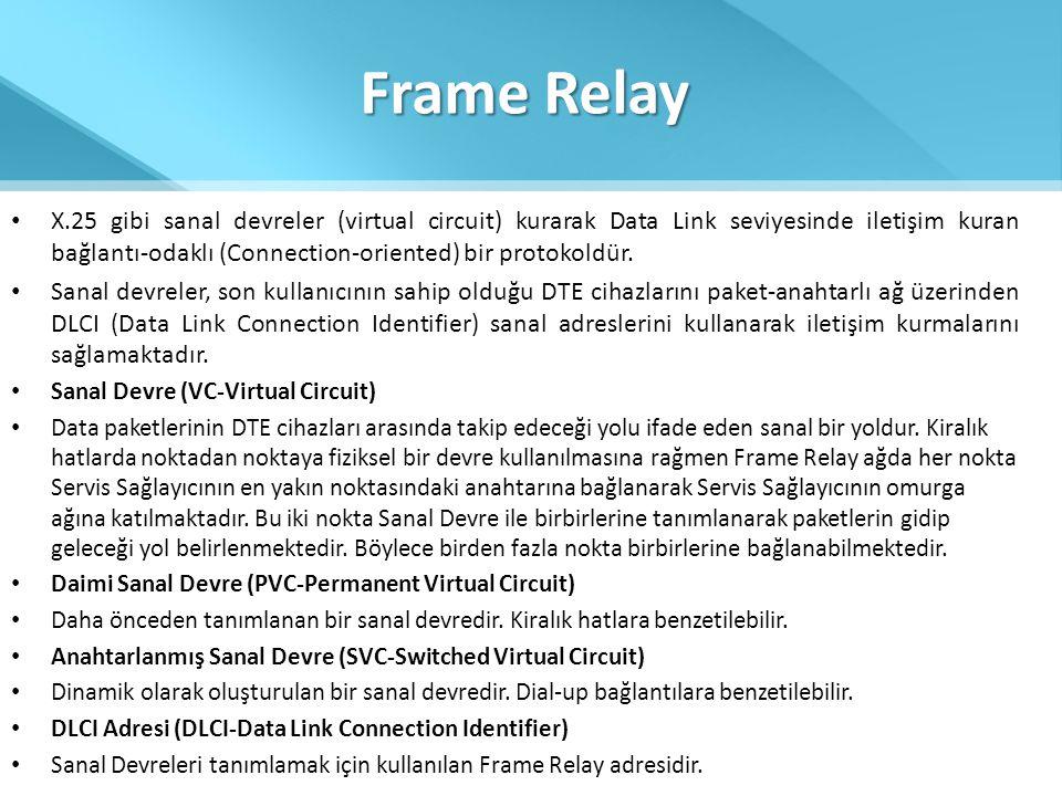 Frame Relay • X.25 gibi sanal devreler (virtual circuit) kurarak Data Link seviyesinde iletişim kuran bağlantı-odaklı (Connection-oriented) bir protok