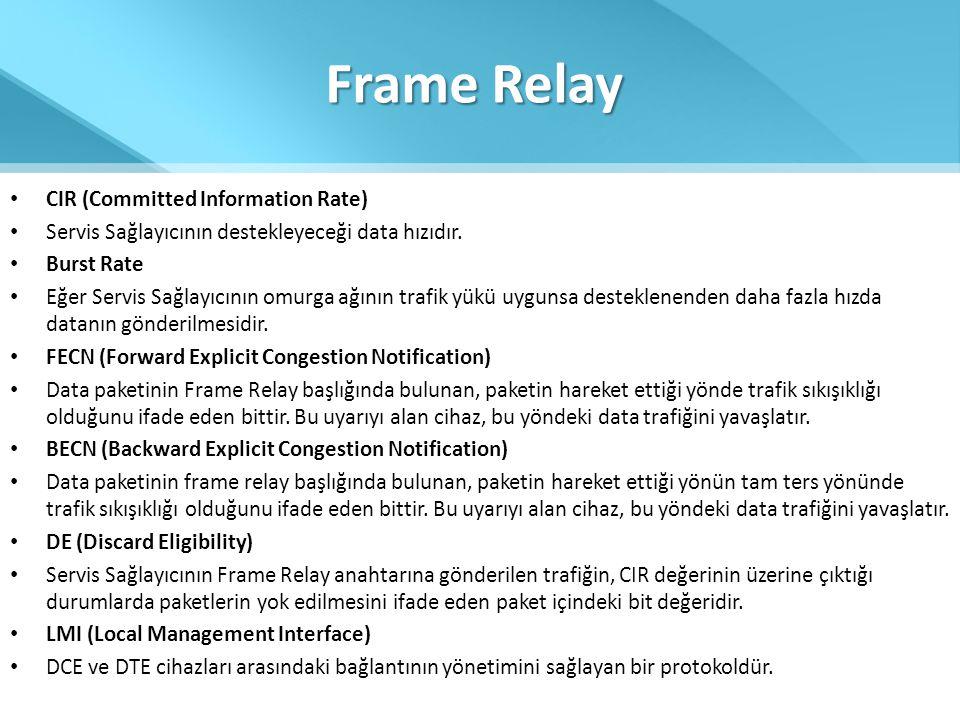 Frame Relay • CIR (Committed Information Rate) • Servis Sağlayıcının destekleyeceği data hızıdır. • Burst Rate • Eğer Servis Sağlayıcının omurga ağını
