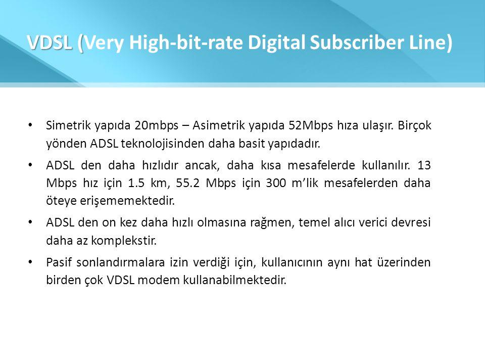 VDSL ( VDSL (Very High-bit-rate Digital Subscriber Line) • Simetrik yapıda 20mbps – Asimetrik yapıda 52Mbps hıza ulaşır. Birçok yönden ADSL teknolojis