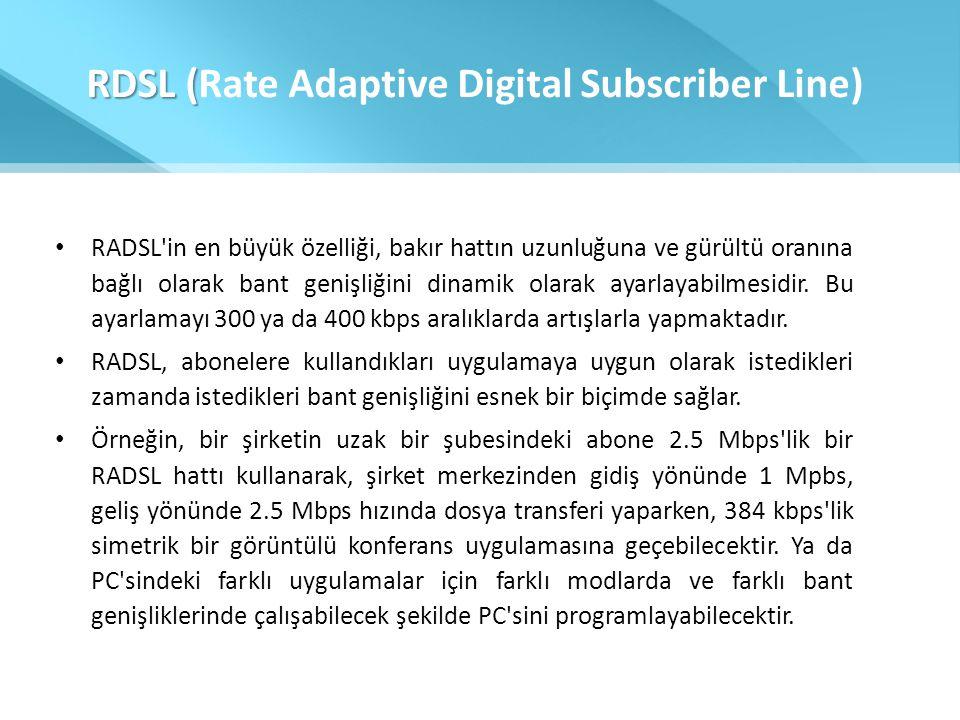 RDSL ( RDSL (Rate Adaptive Digital Subscriber Line) • RADSL'in en büyük özelliği, bakır hattın uzunluğuna ve gürültü oranına bağlı olarak bant genişli