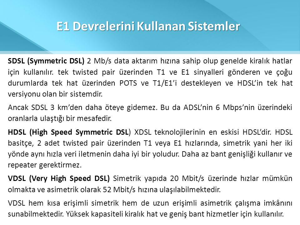 E1 Devrelerini Kullanan Sistemler SDSL (Symmetric DSL) 2 Mb/s data aktarım hızına sahip olup genelde kiralık hatlar için kullanılır. tek twisted pair