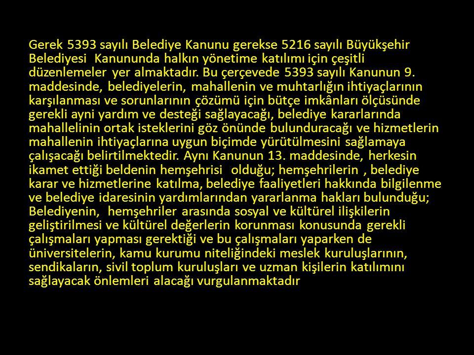 Gerek 5393 sayılı Belediye Kanunu gerekse 5216 sayılı Büyükşehir Belediyesi Kanununda halkın yönetime katılımı için çeşitli düzenlemeler yer almaktadı