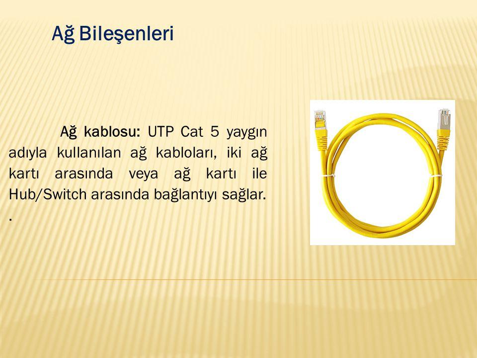 Ağ Bileşenleri Ağ kablosu: UTP Cat 5 yaygın adıyla kullanılan ağ kabloları, iki ağ kartı arasında veya ağ kartı ile Hub/Switch arasında bağlantıyı sağ