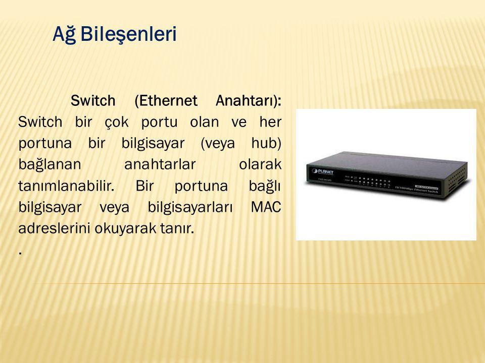 Ağ Bileşenleri Switch (Ethernet Anahtarı): Switch bir çok portu olan ve her portuna bir bilgisayar (veya hub) bağlanan anahtarlar olarak tanımlanabili