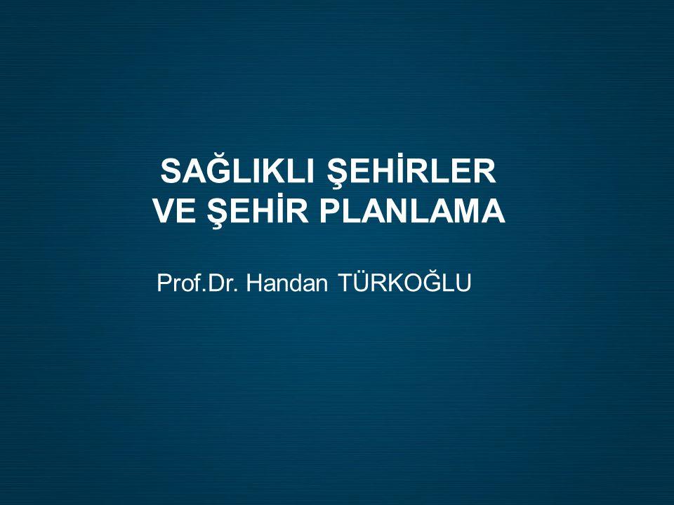 SAĞLIKLI ŞEHİRLER VE ŞEHİR PLANLAMA Prof.Dr. Handan TÜRKOĞLU