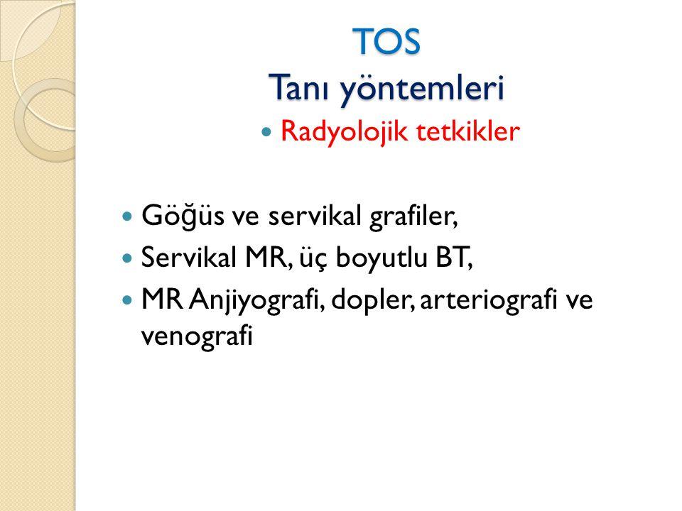 TOS Tanı yöntemleri  Radyolojik tetkikler  Gö ğ üs ve servikal grafiler,  Servikal MR, üç boyutlu BT,  MR Anjiyografi, dopler, arteriografi ve venografi