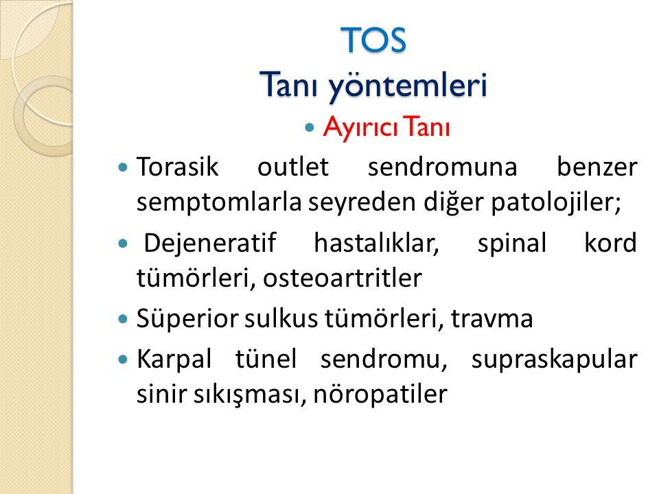 TOS Tanı yöntemleri  Ayırıcı Tanı  Torasik outlet sendromuna benzer semptomlarla seyreden diğer patolojiler;  Dejeneratif hastalıklar, spinal kord tümörleri, osteoartritler  Süperior sulkus tümörleri, travma  Karpal tünel sendromu, supraskapular sinir sıkışması, nöropatiler
