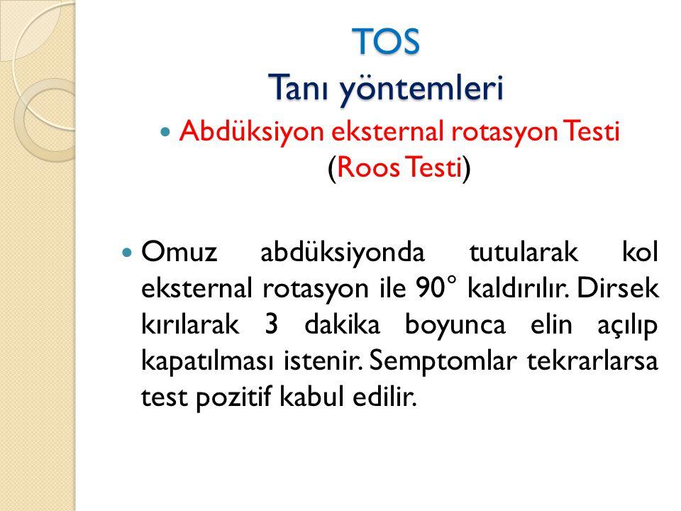 TOS Tanı yöntemleri  Abdüksiyon eksternal rotasyon Testi (Roos Testi)  Omuz abdüksiyonda tutularak kol eksternal rotasyon ile 90° kaldırılır.