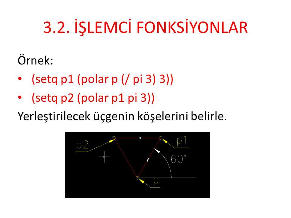 3.2. İŞLEMCİ FONKSİYONLAR Örnek: • (setq p1 (polar p (/ pi 3) 3)) • (setq p2 (polar p1 pi 3)) Yerleştirilecek üçgenin köşelerini belirle.