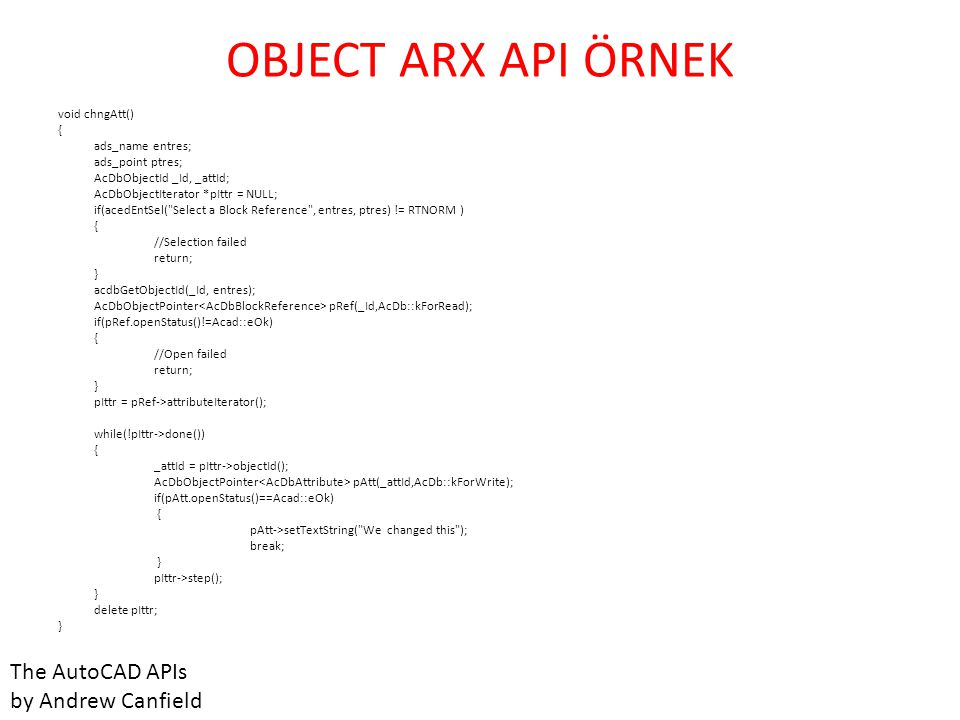 OBJECT ARX API ÖRNEK void chngAtt() { ads_name entres; ads_point ptres; AcDbObjectId _Id, _attId; AcDbObjectIterator *pIttr = NULL; if(acedEntSel(
