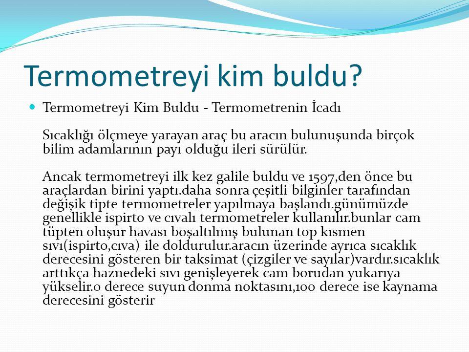 Termometre çeşitleri  Dijital termometre  Bimetal termometre  Klinikte kullanılan termometre  Galilei termometresi  Civalı termometre  Et termometresi