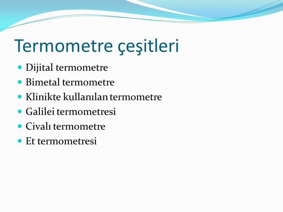 Termometre çeşitleri  Dijital termometre  Bimetal termometre  Klinikte kullanılan termometre  Galilei termometresi  Civalı termometre  Et termom
