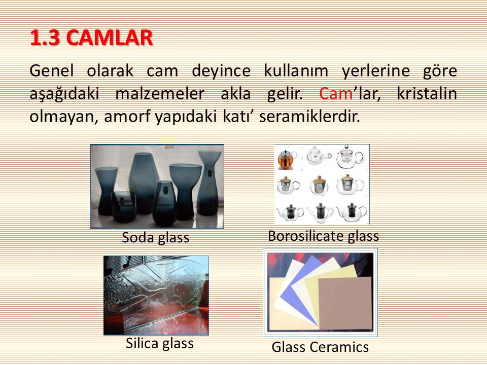 1.3 CAMLAR Genel olarak cam deyince kullanım yerlerine göre aşağıdaki malzemeler akla gelir.