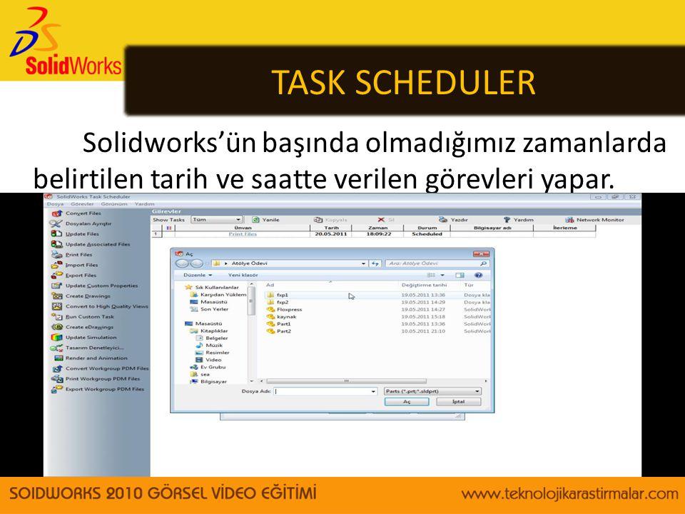 TASK SCHEDULER Solidworks'ün başında olmadığımız zamanlarda belirtilen tarih ve saatte verilen görevleri yapar.