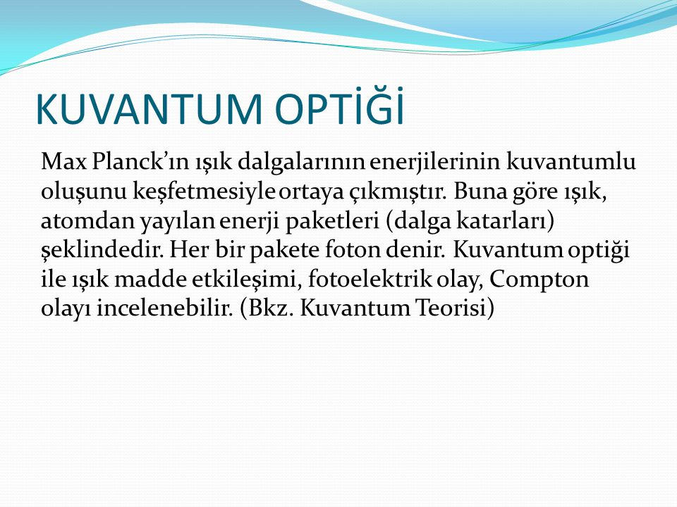 KUVANTUM OPTİĞİ Max Planck'ın ışık dalgalarının enerjilerinin kuvantumlu oluşunu keşfetmesiyle ortaya çıkmıştır. Buna göre ışık, atomdan yayılan enerj