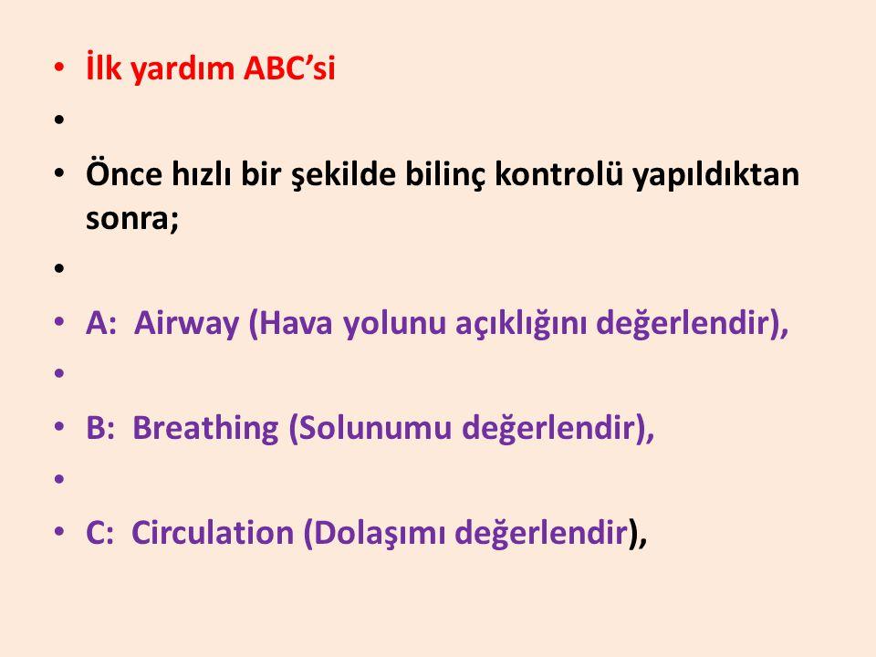 • İlk yardım ABC'si • • Önce hızlı bir şekilde bilinç kontrolü yapıldıktan sonra; • • A: Airway (Hava yolunu açıklığını değerlendir), • • B: Breathing (Solunumu değerlendir), • • C: Circulation (Dolaşımı değerlendir),