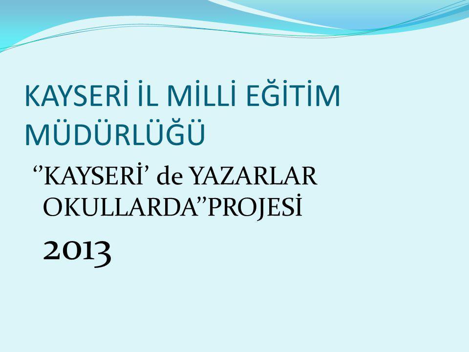 KAYSERİ İL MİLLİ EĞİTİM MÜDÜRLÜĞÜ ''KAYSERİ' de YAZARLAR OKULLARDA''PROJESİ 2013
