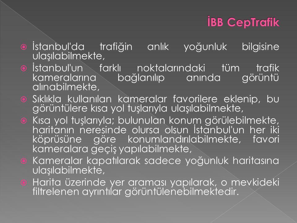  İstanbul da trafiğin anlık yoğunluk bilgisine ulaşılabilmekte,  İstanbul un farklı noktalarındaki tüm trafik kameralarına bağlanılıp anında görüntü alınabilmekte,  Sıklıkla kullanılan kameralar favorilere eklenip, bu görüntülere kısa yol tuşlarıyla ulaşılabilmekte,  Kısa yol tuşlarıyla; bulunulan konum görülebilmekte, haritanın neresinde olursa olsun İstanbul un her iki köprüsüne göre konumlandırılabilmekte, favori kameralara geçiş yapılabilmekte,  Kameralar kapatılarak sadece yoğunluk haritasına ulaşılabilmekte,  Harita üzerinde yer araması yapılarak, o mevkideki filtrelenen ayrıntılar görüntülenebilmektedir.