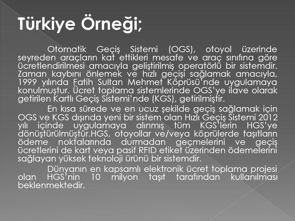 Türkiye Örneği; Otomatik Geçiş Sistemi (OGS), otoyol üzerinde seyreden araçların kat ettikleri mesafe ve araç sınıfına göre ücretlendirilmesi amacıyla geliştirilmiş operatörlü bir sistemdir.