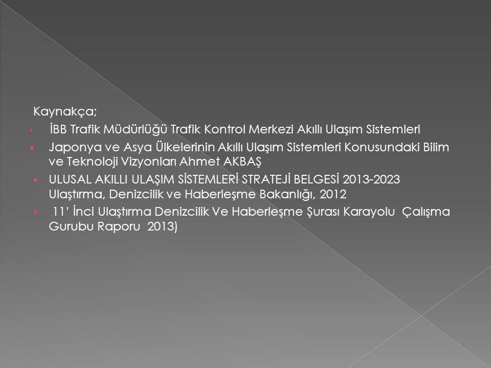 Kaynakça; • İBB Trafik Müdürlüğü Trafik Kontrol Merkezi Akıllı Ulaşım Sistemleri  Japonya ve Asya Ülkelerinin Akıllı Ulaşım Sistemleri Konusundaki Bilim ve Teknoloji Vizyonları Ahmet AKBAŞ  ULUSAL AKILLI ULAŞIM SİSTEMLERİ STRATEJİ BELGESİ 2013-2023 Ulaştırma, Denizcilik ve Haberleşme Bakanlığı, 2012  11' İnci Ulaştırma Denizcilik Ve Haberleşme Şurası Karayolu Çalışma Gurubu Raporu 2013)
