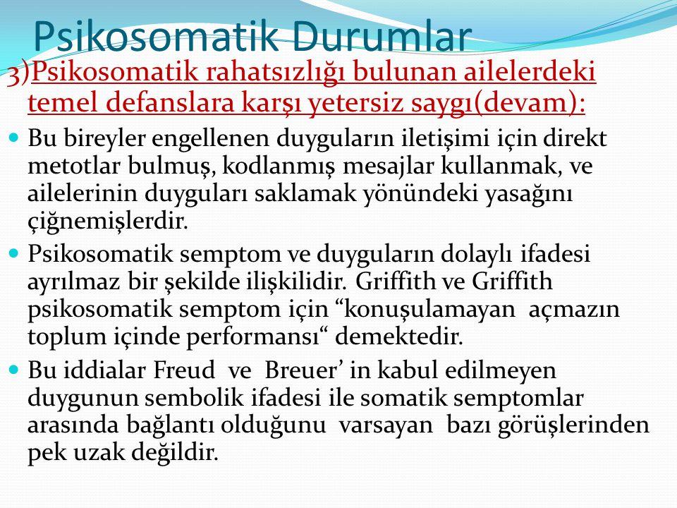 Psikosomatik Durumlar 3)Psikosomatik rahatsızlığı bulunan ailelerdeki temel defanslara karşı yetersiz saygı(devam):  Bu bireyler engellenen duyguları