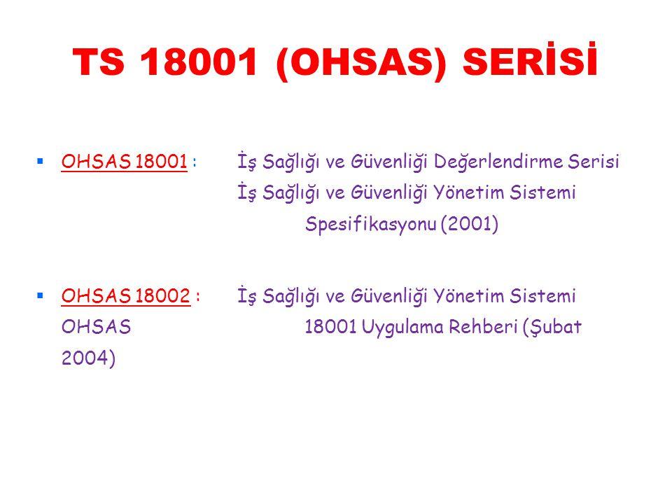 TS 18001 (OHSAS) SERİSİ  OHSAS 18001 :İş Sağlığı ve Güvenliği Değerlendirme Serisi İş Sağlığı ve Güvenliği Yönetim Sistemi Spesifikasyonu (2001)  OH