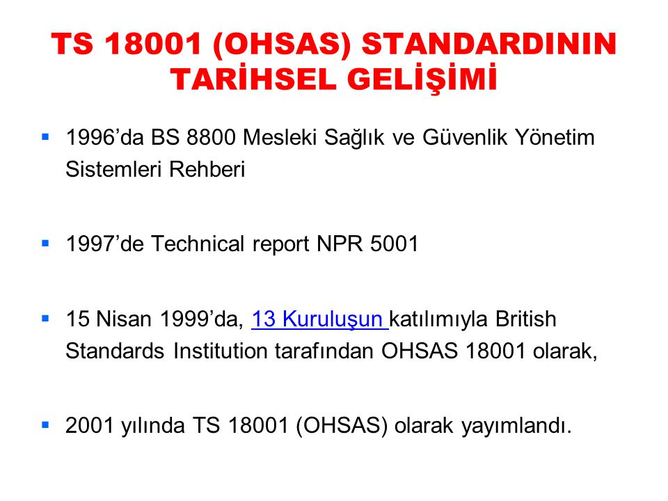 TS 18001 (OHSAS) STANDARDININ TARİHSEL GELİŞİMİ  1996'da BS 8800 Mesleki Sağlık ve Güvenlik Yönetim Sistemleri Rehberi  1997'de Technical report NPR