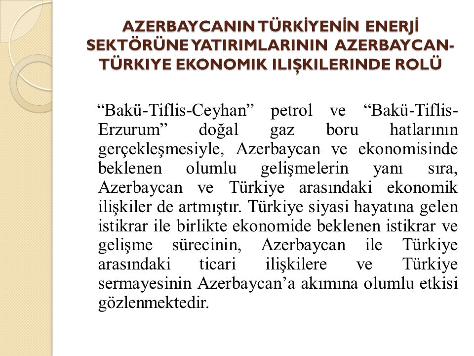 """AZERBAYCANIN TÜRK İ YEN İ N ENERJ İ SEKTÖRÜNE YATIRIMLARININ AZERBAYCAN- TÜRKIYE EKONOMIK ILIŞKILERINDE ROLÜ """"Bakü-Tiflis-Ceyhan"""" petrol ve """"Bakü-Tifl"""