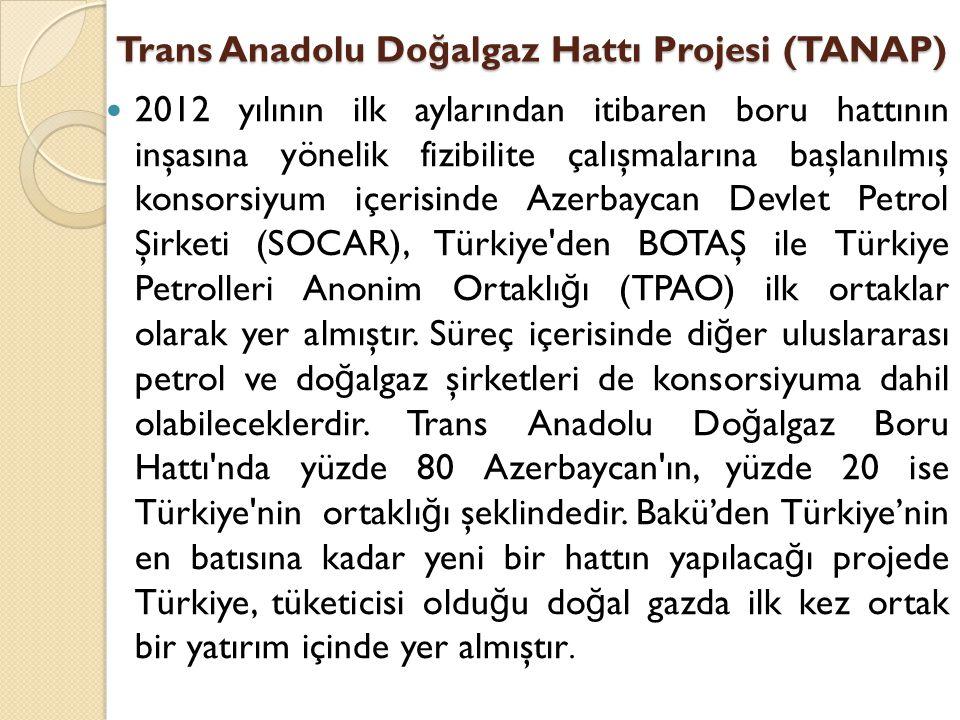 Trans Anadolu Do ğ algaz Hattı Projesi (TANAP)  2012 yılının ilk aylarından itibaren boru hattının inşasına yönelik fizibilite çalışmalarına başlanıl