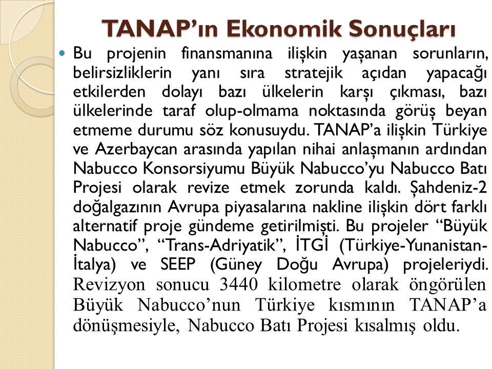 TANAP'ın Ekonomik Sonuçları  Bu projenin finansmanına ilişkin yaşanan sorunların, belirsizliklerin yanı sıra stratejik açıdan yapaca ğ ı etkilerden d