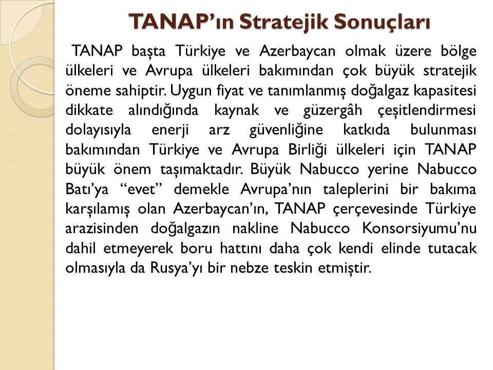 TANAP'ın Stratejik Sonuçları TANAP başta Türkiye ve Azerbaycan olmak üzere bölge ülkeleri ve Avrupa ülkeleri bakımından çok büyük stratejik öneme sahi