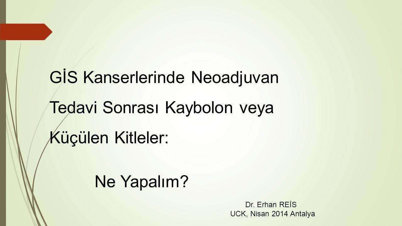 GİS Kanserlerinde Neoadjuvan Tedavi Sonrası Kaybolon veya Küçülen Kitleler: Ne Yapalım? Dr. Erhan REİS UCK, Nisan 2014 Antalya