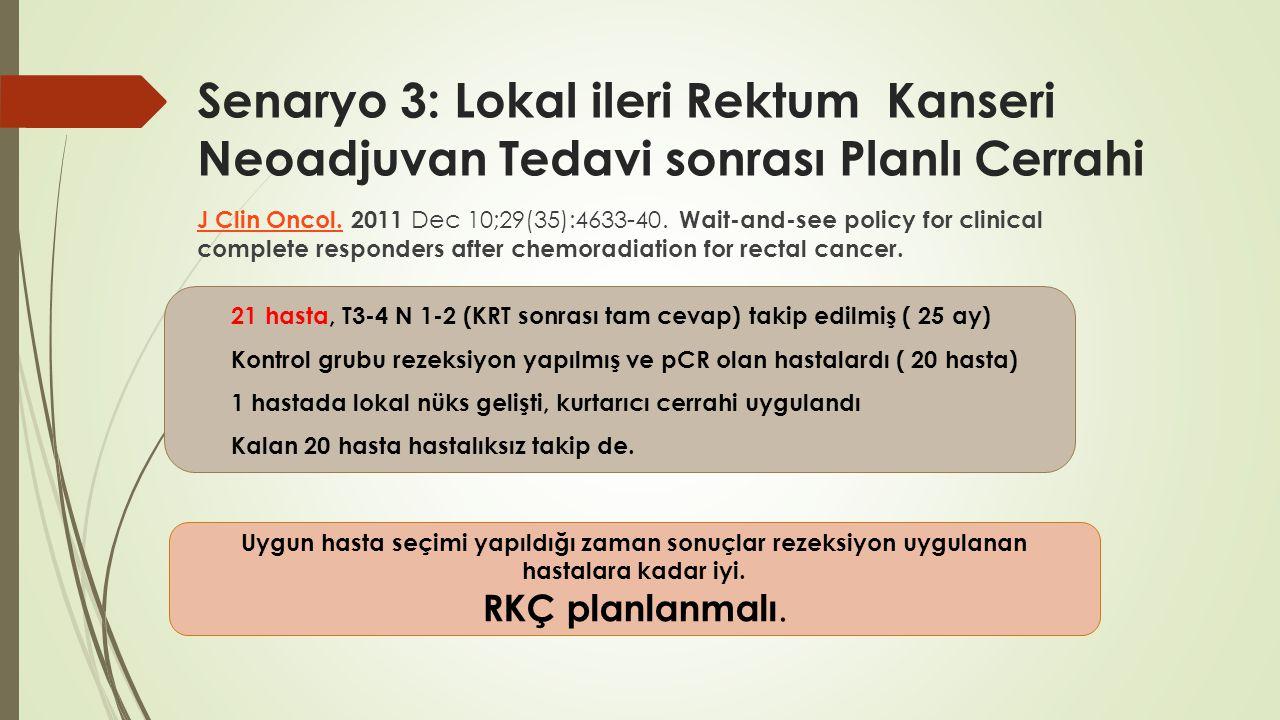 Senaryo 3: Lokal ileri Rektum Kanseri Neoadjuvan Tedavi sonrası Planlı Cerrahi J Clin Oncol.J Clin Oncol. 2011 Dec 10;29(35):4633-40. Wait-and-see pol