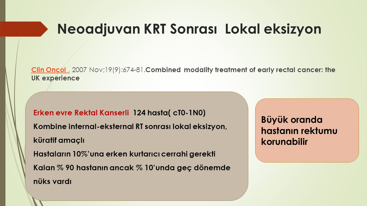 Neoadjuvan KRT Sonrası Lokal eksizyon Clin Oncol.Clin Oncol. 2007 Nov;19(9):674-81. Combined modality treatment of early rectal cancer: the UK experie