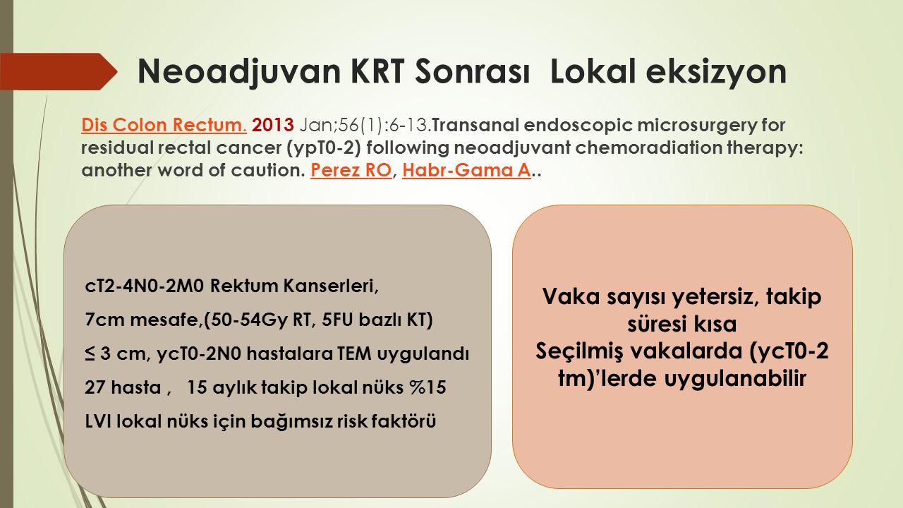 Neoadjuvan KRT Sonrası Lokal eksizyon Dis Colon Rectum.Dis Colon Rectum. 2013 Jan;56(1):6-13. Transanal endoscopic microsurgery for residual rectal ca