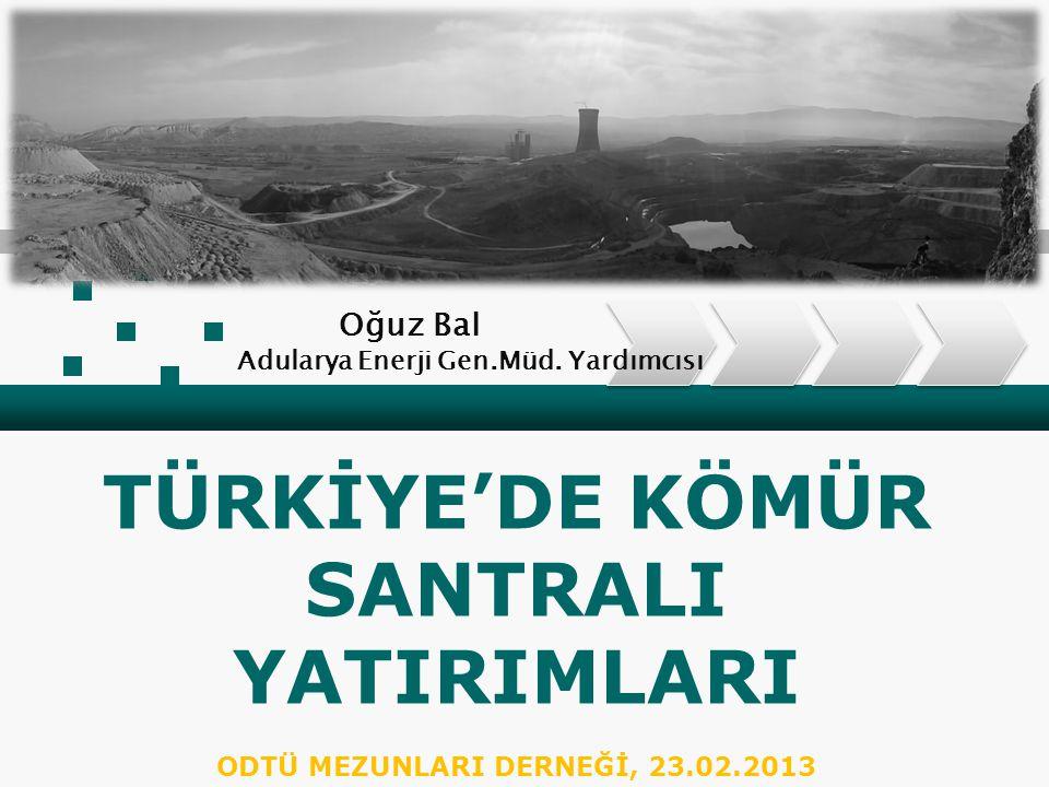 TÜRKİYE'DE KÖMÜR SANTRALI YATIRIMLARI ODTÜ MEZUNLARI DERNEĞİ, 23.02.2013 Oğuz Bal Adularya Enerji Gen.Müd.