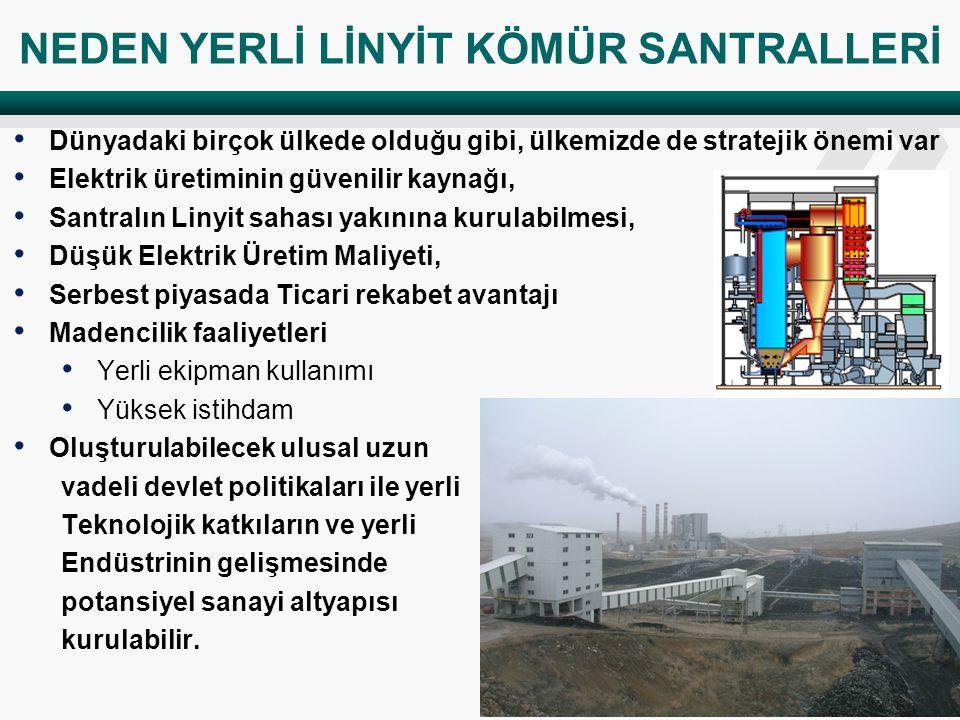 NEDEN YERLİ LİNYİT KÖMÜR SANTRALLERİ • Dünyadaki birçok ülkede olduğu gibi, ülkemizde de stratejik önemi var • Elektrik üretiminin güvenilir kaynağı, • Santralın Linyit sahası yakınına kurulabilmesi, • Düşük Elektrik Üretim Maliyeti, • Serbest piyasada Ticari rekabet avantajı • Madencilik faaliyetleri • Yerli ekipman kullanımı • Yüksek istihdam • Oluşturulabilecek ulusal uzun vadeli devlet politikaları ile yerli Teknolojik katkıların ve yerli Endüstrinin gelişmesinde potansiyel sanayi altyapısı kurulabilir.